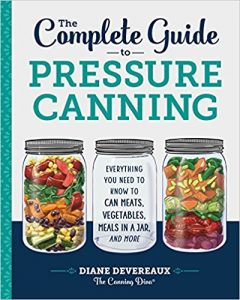 The Complete Guide to Pressure Canning: Everything You Need to Know to Can Meats, Vegetables, Meals in a Jar, and More