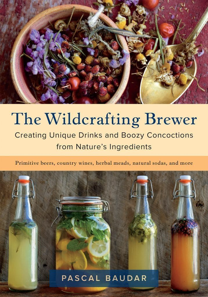 The Wildcrafting Brewer:  Creating Unique Drinks and Boozy Concoctions from Nature's Ingredients, by Pascal Baudar